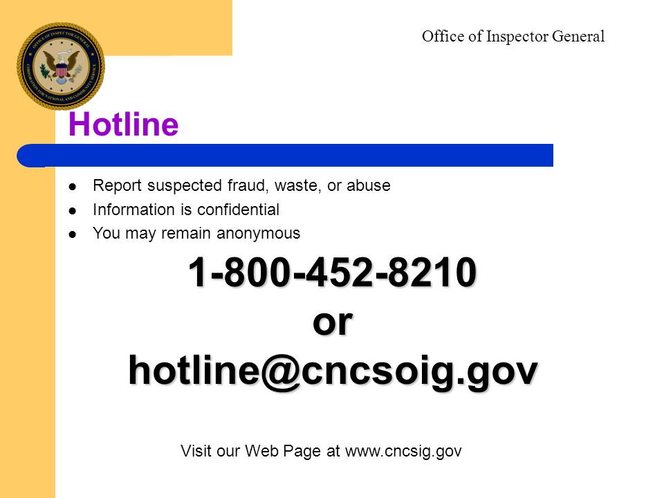 1-800-452-8210orhotline@cncsoig.gov Hotline Visit our Web Page at www.cncsig.gov Report suspected fraud, waste, or abuse Information is confidential You may remain anonymous