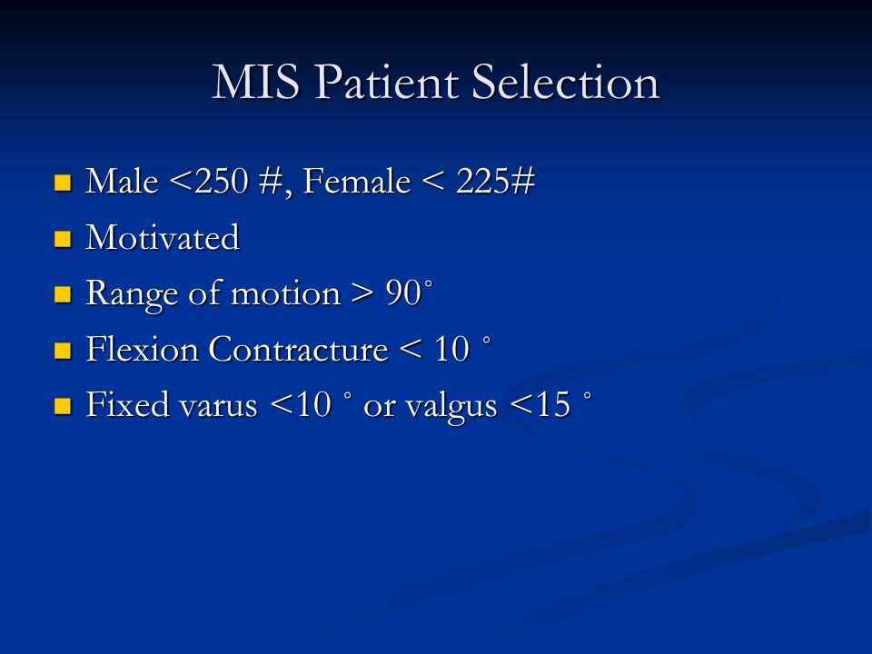 MIS Patient Selection Male <250 #, Female < 225# Male <250 #, Female < 225# Motivated Motivated Range of motion > 90˚ Range of motion > 90˚ Flexion Contracture < 10 ˚ Flexion Contracture < 10 ˚ Fixed varus <10 ˚ or valgus <15 ˚ Fixed varus <10 ˚ or valgus <15 ˚