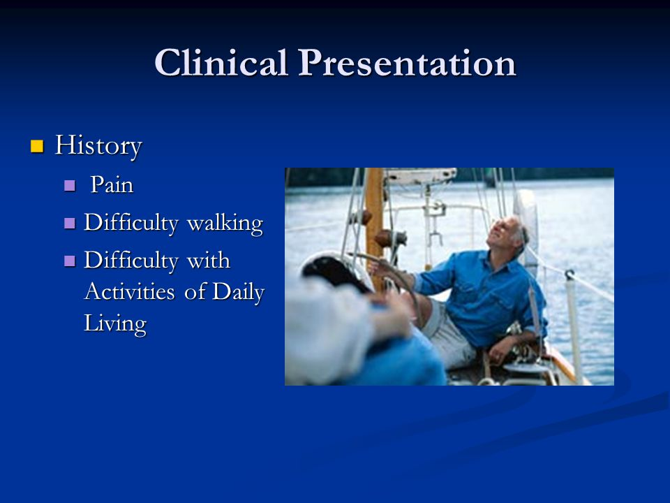 Clinical Presentation History History Pain Pain Difficulty walking Difficulty walking Difficulty with Activities of Daily Living Difficulty with Activities of Daily Living