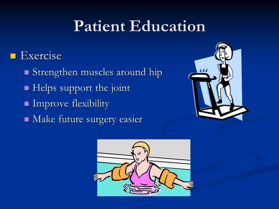 Patient Education Exercise Exercise Strengthen muscles around hip Strengthen muscles around hip Helps support the joint Helps support the joint Improve flexibility Improve flexibility Make future surgery easier Make future surgery easier