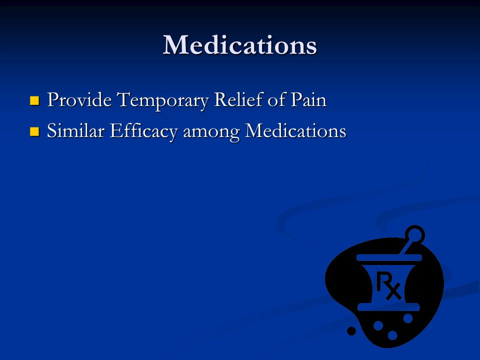 Medications Provide Temporary Relief of Pain Provide Temporary Relief of Pain Similar Efficacy among Medications Similar Efficacy among Medications