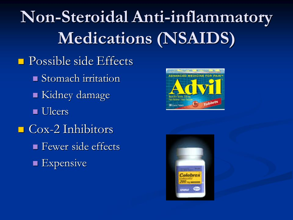 Non-Steroidal Anti-inflammatory Medications (NSAIDS) Possible side Effects Possible side Effects Stomach irritation Stomach irritation Kidney damage Kidney damage Ulcers Ulcers Cox-2 Inhibitors Cox-2 Inhibitors Fewer side effects Fewer side effects Expensive Expensive