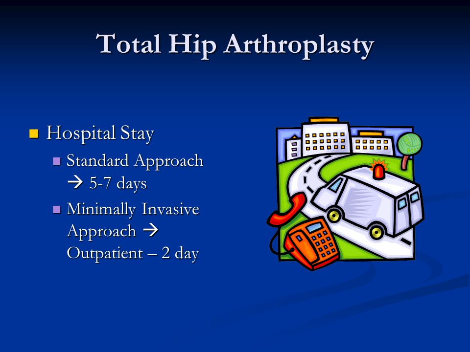 Total Hip Arthroplasty Hospital Stay Hospital Stay Standard Approach 5-7 days Standard Approach 5-7 days Minimally Invasive Approach Outpatient – 2 day Minimally Invasive Approach Outpatient – 2 day