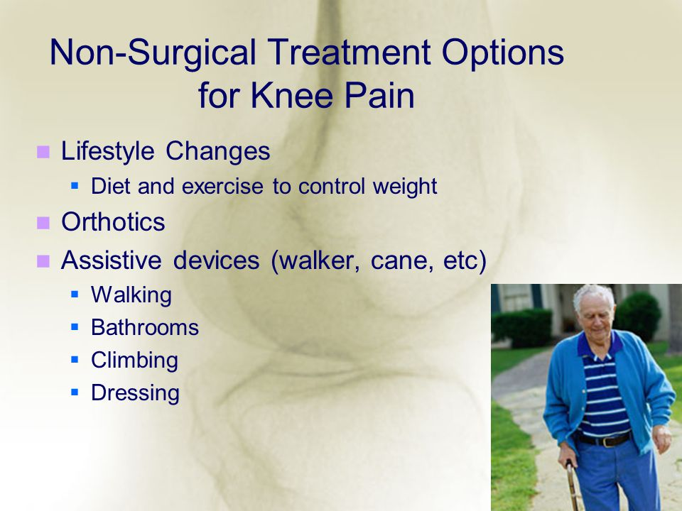 Non-Surgical Treatment Options for Knee Pain Lifestyle Changes Diet and exercise to control weight Orthotics Assistive devices (walker, cane, etc) Wal