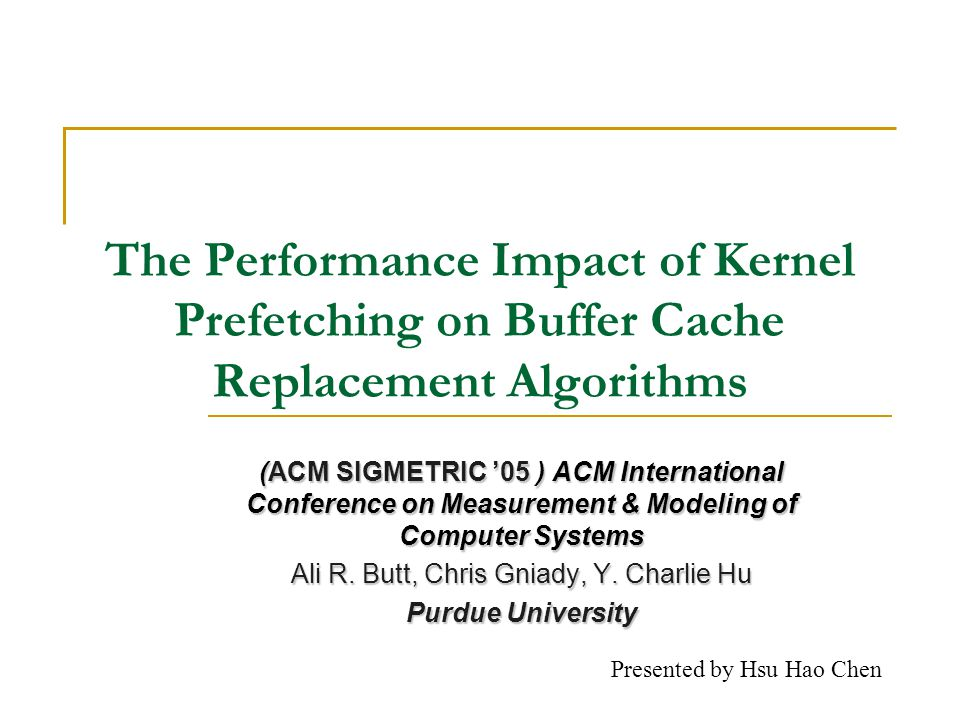 The Performance Impact of Kernel Prefetching on Buffer Cache Replacement Algorithms (ACM SIGMETRIC 05 ) ACM International Conference on Measurement & Modeling of Computer Systems Ali R.