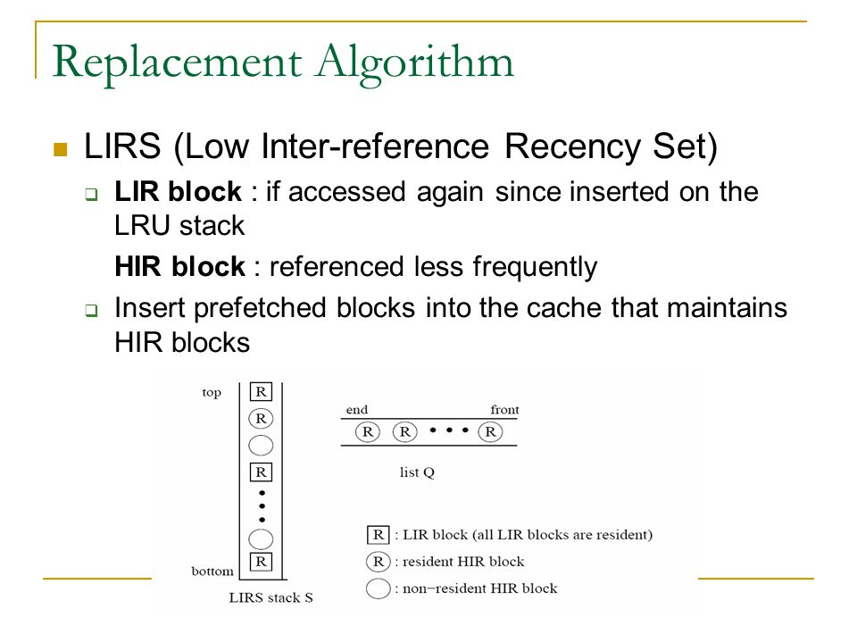 Replacement Algorithm LIRS (Low Inter-reference Recency Set) LIR block : if accessed again since inserted on the LRU stack HIR block : referenced less frequently Insert prefetched blocks into the cache that maintains HIR blocks