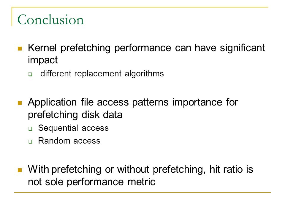 Conclusion Kernel prefetching performance can have significant impact different replacement algorithms Application file access patterns importance for prefetching disk data Sequential access Random access With prefetching or without prefetching, hit ratio is not sole performance metric
