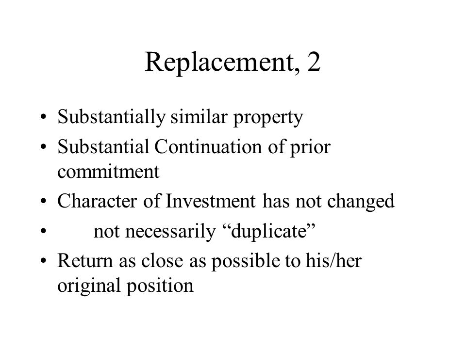 Replacement, 2 Substantially similar property Substantial Continuation of prior commitment Character of Investment has not changed not necessarily duplicate Return as close as possible to his/her original position