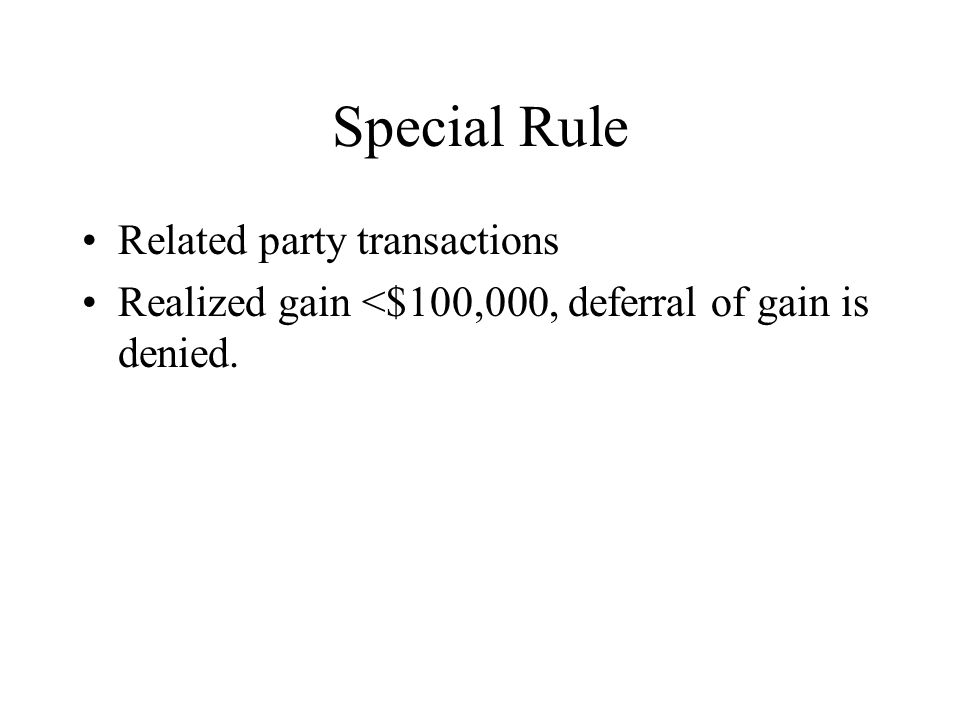 Special Rule Related party transactions Realized gain <$100,000, deferral of gain is denied.