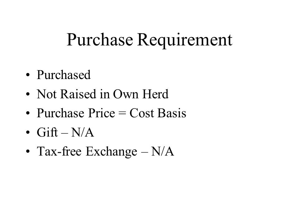 Purchase Requirement Purchased Not Raised in Own Herd Purchase Price = Cost Basis Gift – N/A Tax-free Exchange – N/A