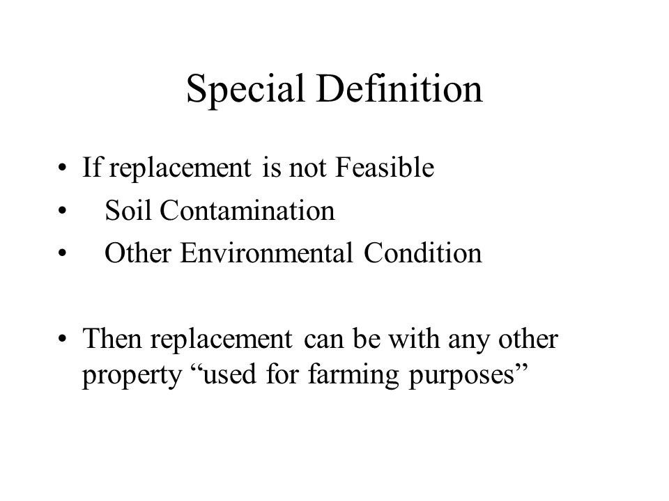 Special Definition If replacement is not Feasible Soil Contamination Other Environmental Condition Then replacement can be with any other property used for farming purposes