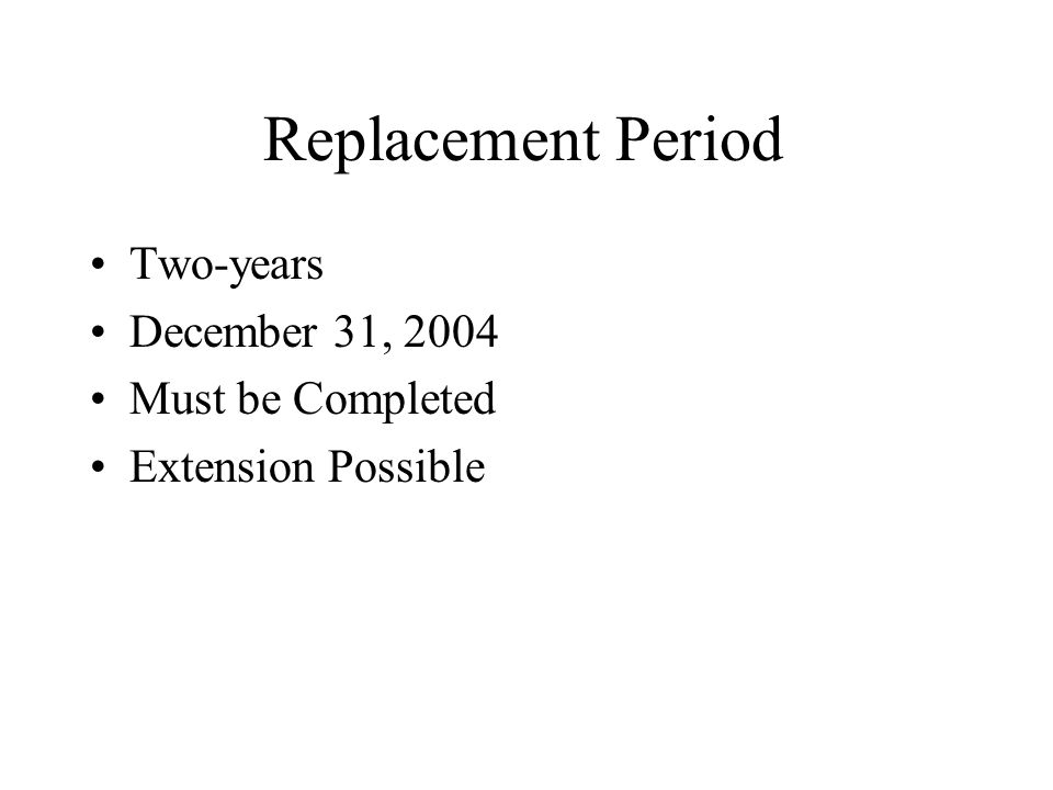 Replacement Period Two-years December 31, 2004 Must be Completed Extension Possible