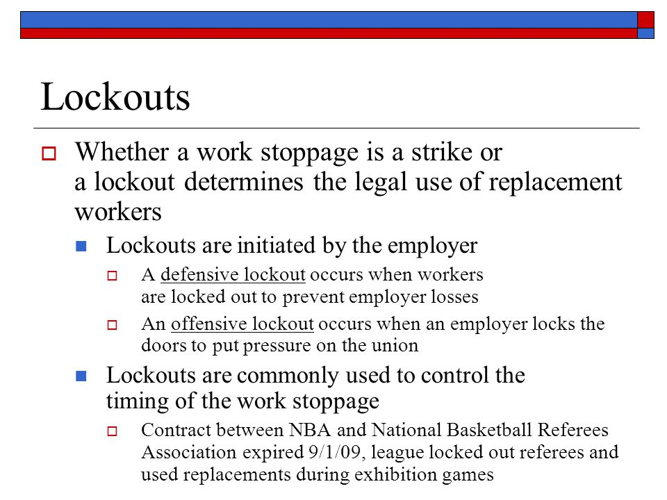 Lockouts Whether a work stoppage is a strike or a lockout determines the legal use of replacement workers Lockouts are initiated by the employer A defensive lockout occurs when workers are locked out to prevent employer losses An offensive lockout occurs when an employer locks the doors to put pressure on the union Lockouts are commonly used to control the timing of the work stoppage Contract between NBA and National Basketball Referees Association expired 9/1/09, league locked out referees and used replacements during exhibition games