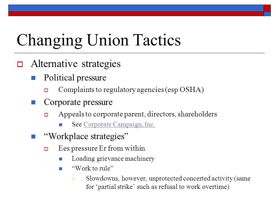 Changing Union Tactics Alternative strategies Political pressure Complaints to regulatory agencies (esp OSHA) Corporate pressure Appeals to corporate parent, directors, shareholders See Corporate Campaign, Inc.Corporate Campaign, Inc.