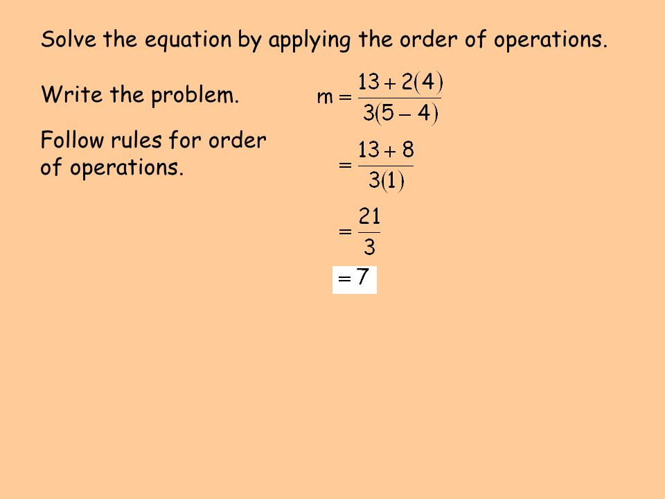 Write the problem. Follow rules for order of operations. Solve the equation by applying the order of operations.