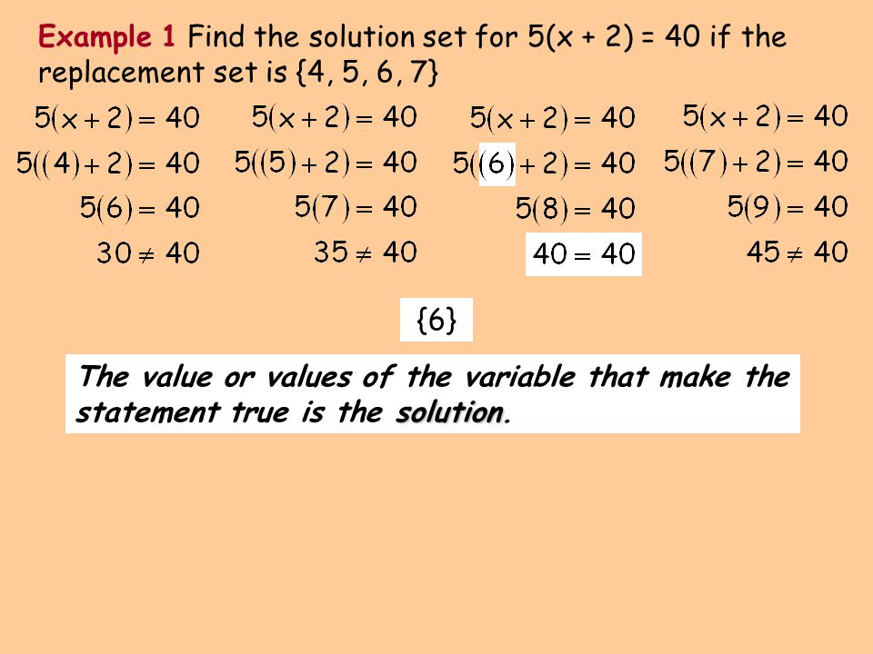 solution The value or values of the variable that make the statement true is the solution. Example 1 Find the solution set for 5(x + 2) = 40 if the re