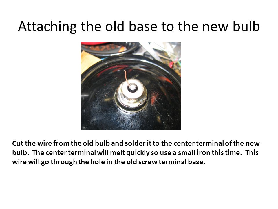 Attaching the old base to the new bulb Cut the wire from the old bulb and solder it to the center terminal of the new bulb.