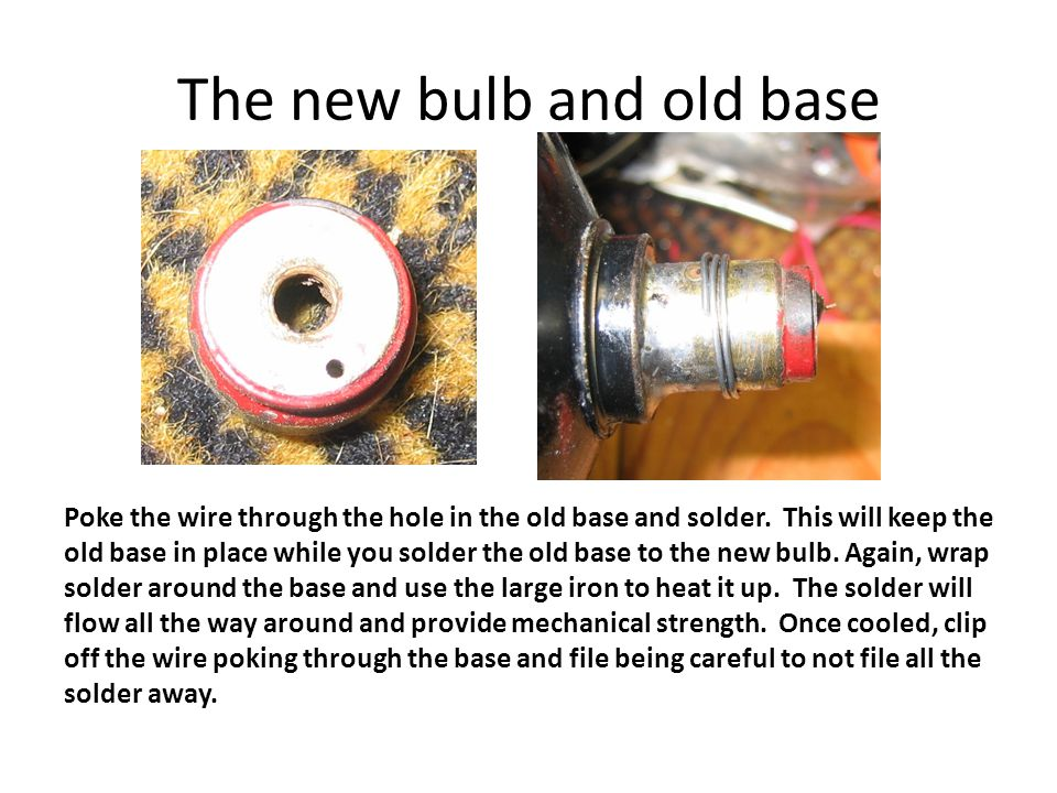 The new bulb and old base Poke the wire through the hole in the old base and solder.