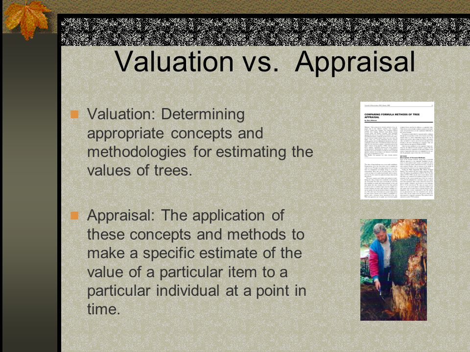 Valuation vs. Appraisal Valuation: Determining appropriate concepts and methodologies for estimating the values of trees. Appraisal: The application o