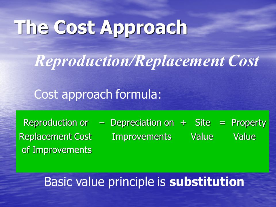 The Cost Approach Reproduction/Replacement Cost Reproduction or – Depreciation on + Site = Property Reproduction or – Depreciation on + Site = Property Replacement Cost Improvements Value Value of Improvements of Improvements Basic value principle is substitution Cost approach formula: