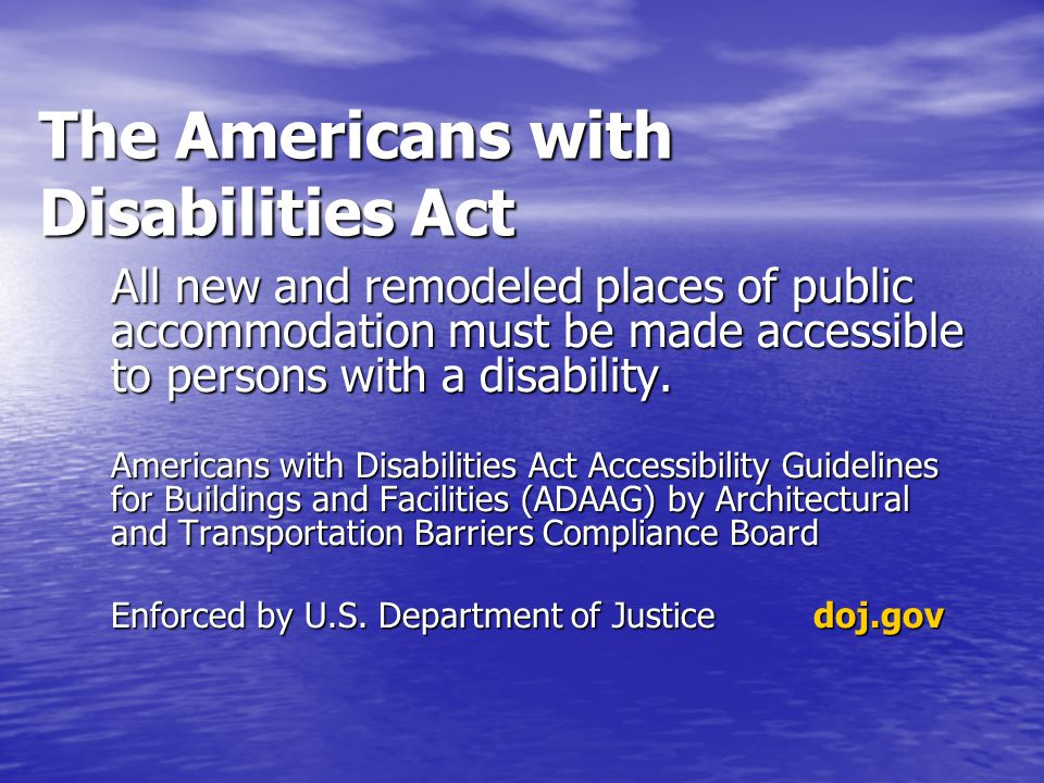 The Americans with Disabilities Act All new and remodeled places of public accommodation must be made accessible to persons with a disability.