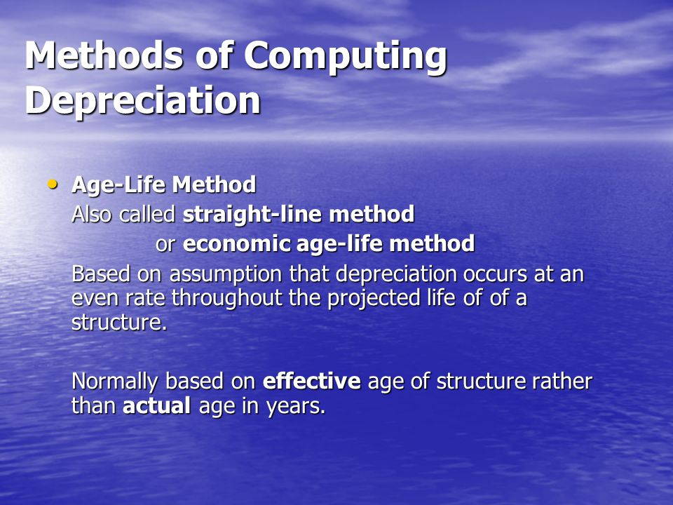 Methods of Computing Depreciation Age-Life Method Age-Life Method Also called straight-line method or economic age-life method or economic age-life method Based on assumption that depreciation occurs at an even rate throughout the projected life of of a structure.