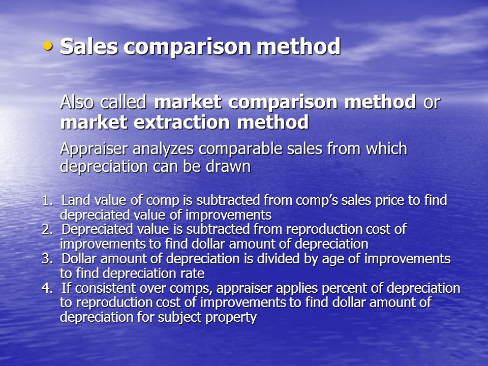 Sales comparison method Sales comparison method Also called market comparison method or market extraction method Appraiser analyzes comparable sales from which depreciation can be drawn 1.