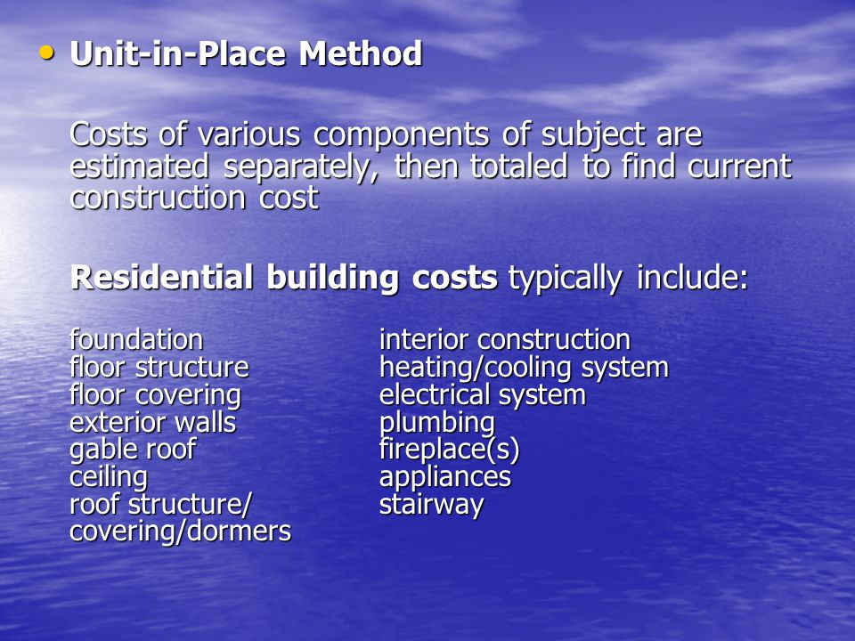 Unit-in-Place Method Unit-in-Place Method Costs of various components of subject are estimated separately, then totaled to find current construction cost Residential building costs typically include: foundationinterior construction floor structureheating/cooling system floor coveringelectrical system exterior wallsplumbing gable rooffireplace(s) ceilingappliances roof structure/stairway covering/dormers