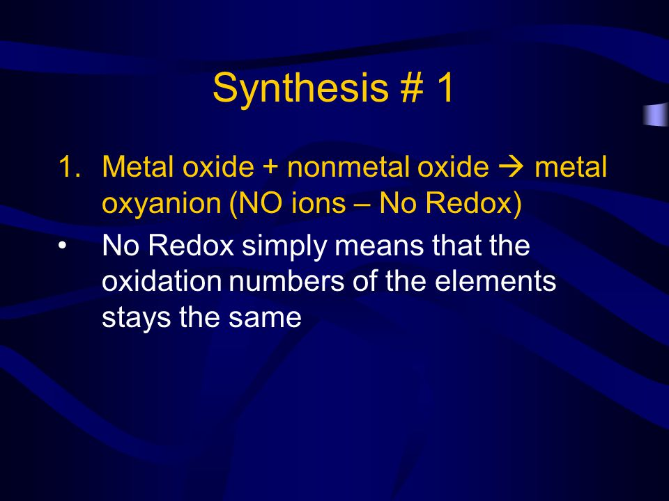 Synthesis # 1 1.Metal oxide + nonmetal oxide metal oxyanion (NO ions – No Redox) No Redox simply means that the oxidation numbers of the elements stay