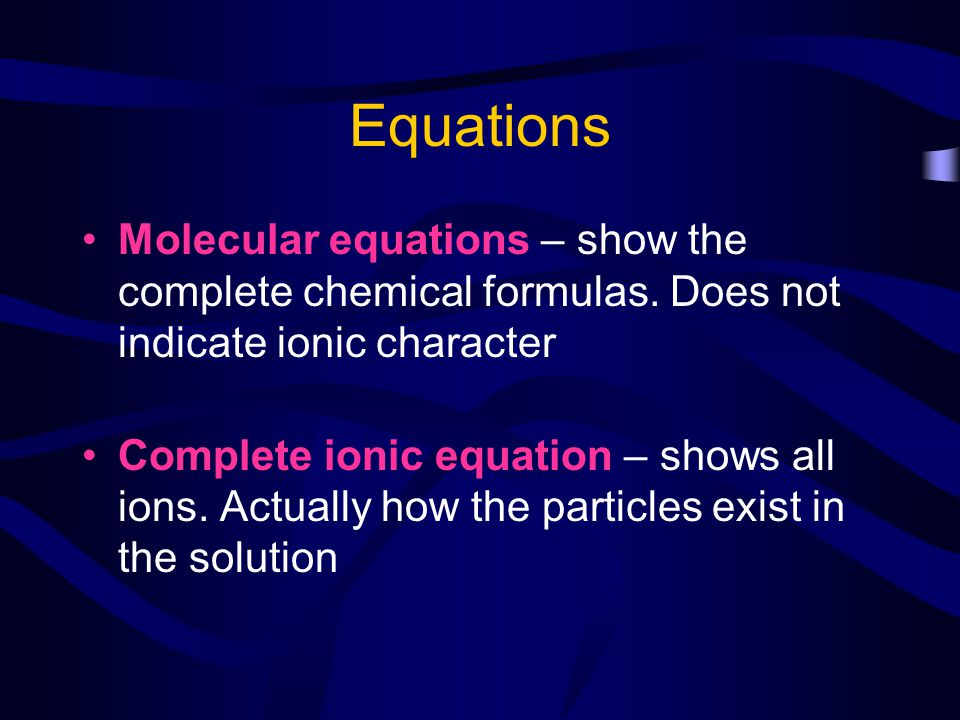 Equations Molecular equations – show the complete chemical formulas. Does not indicate ionic character Complete ionic equation – shows all ions. Actua