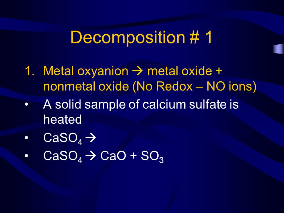 Decomposition # 1 1.Metal oxyanion metal oxide + nonmetal oxide (No Redox – NO ions) A solid sample of calcium sulfate is heated CaSO 4 CaSO 4 CaO + S