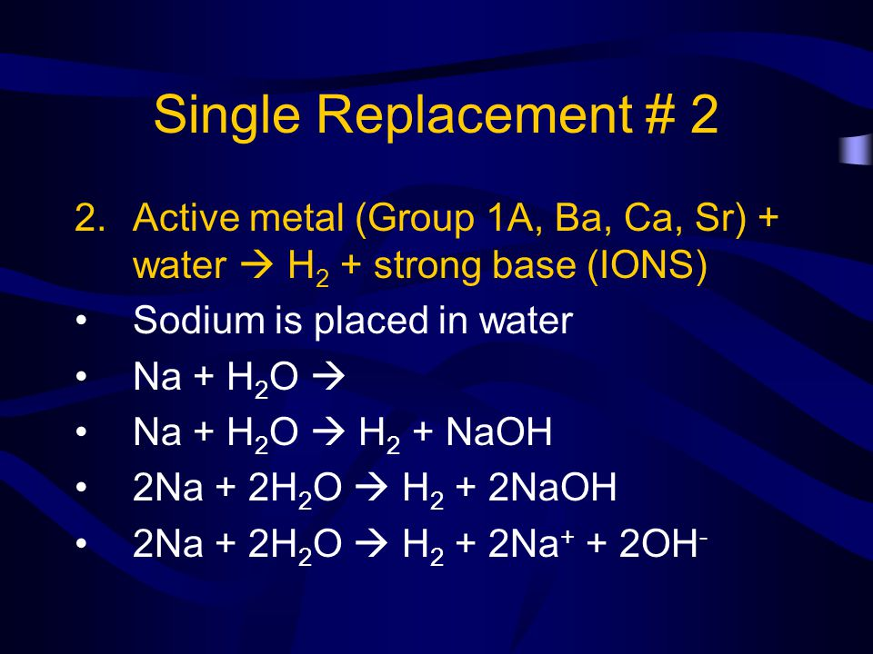 Single Replacement # 2 2.Active metal (Group 1A, Ba, Ca, Sr) + water H 2 + strong base (IONS) Sodium is placed in water Na + H 2 O Na + H 2 O H 2 + Na