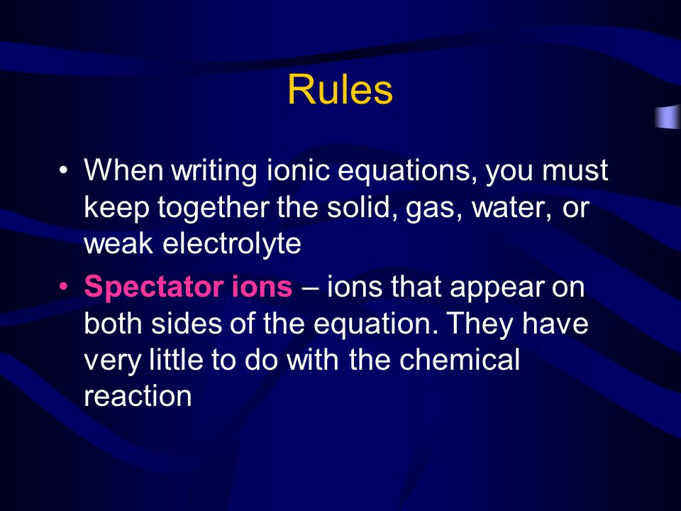 Rules When writing ionic equations, you must keep together the solid, gas, water, or weak electrolyte Spectator ions – ions that appear on both sides