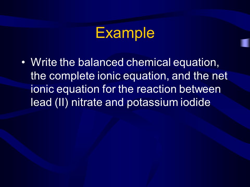 Example Write the balanced chemical equation Pb(NO 3 ) 2 + 2 KI PbI 2 + 2 KNO 3 You MUST identify the solid, gas, or water Pb(NO 3 ) 2 + 2 KI PbI 2 (s) + 2 KNO 3 Balanced chemical equation