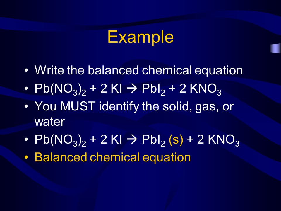 Example Write the balanced chemical equation Pb(NO 3 ) 2 + 2 KI PbI 2 + 2 KNO 3 You MUST identify the solid, gas, or water Pb(NO 3 ) 2 + 2 KI PbI 2 (s