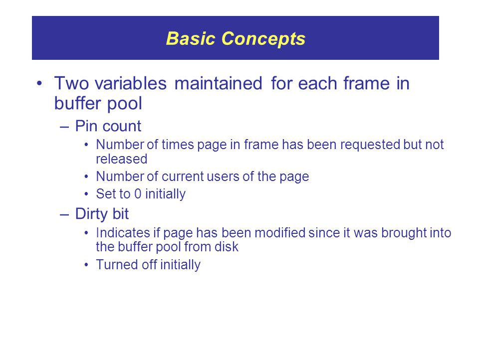 Two variables maintained for each frame in buffer pool –Pin count Number of times page in frame has been requested but not released Number of current users of the page Set to 0 initially –Dirty bit Indicates if page has been modified since it was brought into the buffer pool from disk Turned off initially Basic Concepts