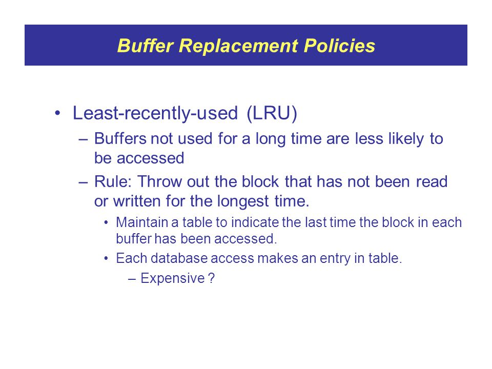 Buffer Replacement Policies Least-recently-used (LRU) –Buffers not used for a long time are less likely to be accessed –Rule: Throw out the block that has not been read or written for the longest time.