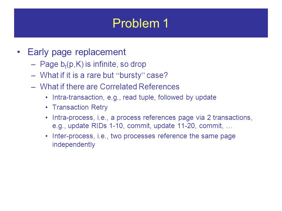 Problem 1 Early page replacement –Page b t (p,K) is infinite, so drop –What if it is a rare but bursty case.