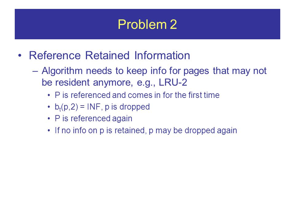 Problem 2 Reference Retained Information –Algorithm needs to keep info for pages that may not be resident anymore, e.g., LRU-2 P is referenced and comes in for the first time b t (p,2) = INF, p is dropped P is referenced again If no info on p is retained, p may be dropped again
