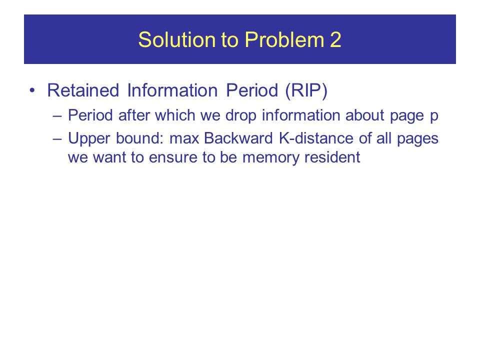 Solution to Problem 2 Retained Information Period (RIP) –Period after which we drop information about page p –Upper bound: max Backward K-distance of all pages we want to ensure to be memory resident