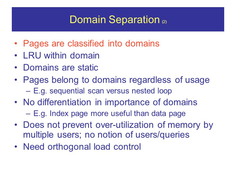 Domain Separation (2) Pages are classified into domains LRU within domain Domains are static Pages belong to domains regardless of usage –E.g.