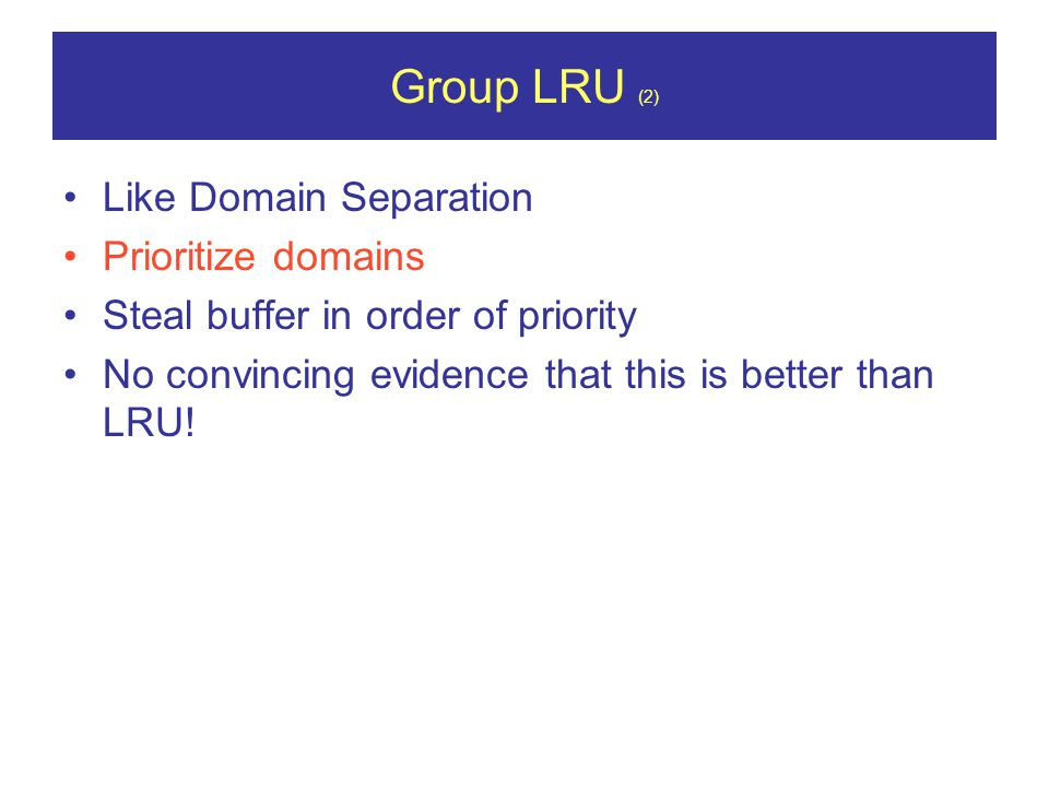 Group LRU (2) Like Domain Separation Prioritize domains Steal buffer in order of priority No convincing evidence that this is better than LRU!