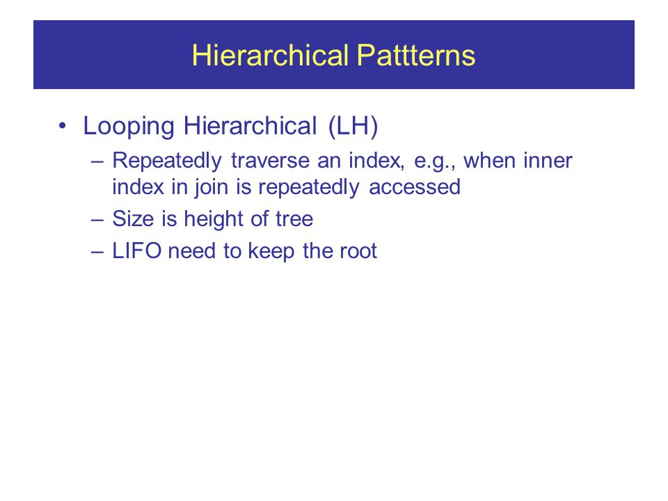 Hierarchical Pattterns Looping Hierarchical (LH) –Repeatedly traverse an index, e.g., when inner index in join is repeatedly accessed –Size is height of tree –LIFO need to keep the root