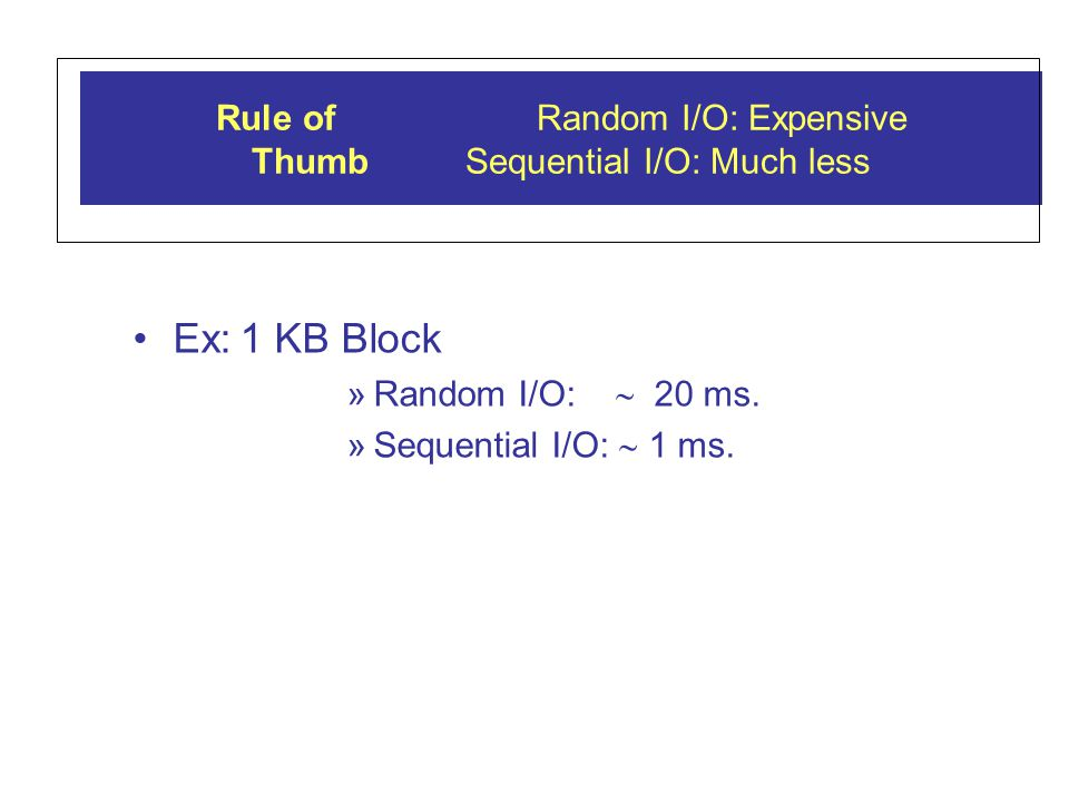Rule ofRandom I/O: Expensive Thumb Sequential I/O: Much less Ex:1 KB Block »Random I/O: 20 ms.