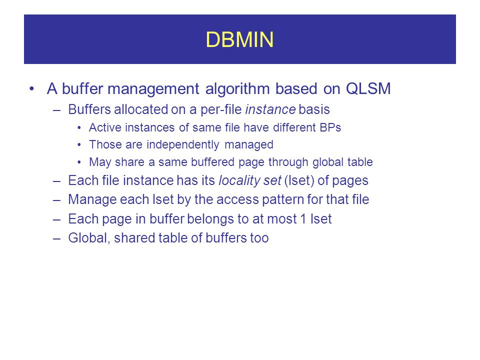 DBMIN A buffer management algorithm based on QLSM –Buffers allocated on a per-file instance basis Active instances of same file have different BPs Those are independently managed May share a same buffered page through global table –Each file instance has its locality set (lset) of pages –Manage each lset by the access pattern for that file –Each page in buffer belongs to at most 1 lset –Global, shared table of buffers too