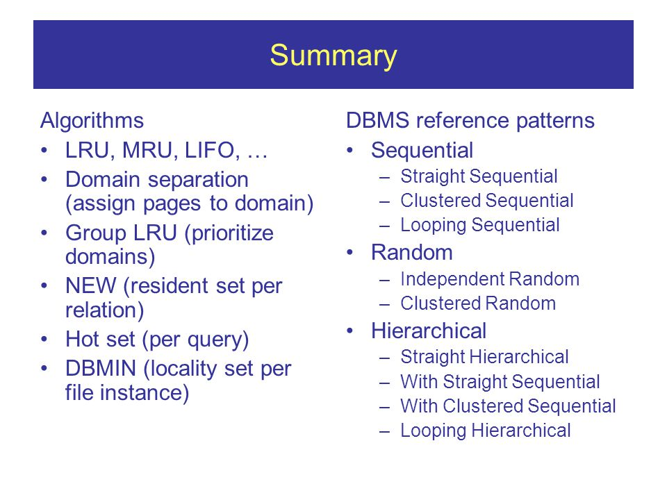 Summary Algorithms LRU, MRU, LIFO, … Domain separation (assign pages to domain) Group LRU (prioritize domains) NEW (resident set per relation) Hot set (per query) DBMIN (locality set per file instance) DBMS reference patterns Sequential –Straight Sequential –Clustered Sequential –Looping Sequential Random –Independent Random –Clustered Random Hierarchical –Straight Hierarchical –With Straight Sequential –With Clustered Sequential –Looping Hierarchical