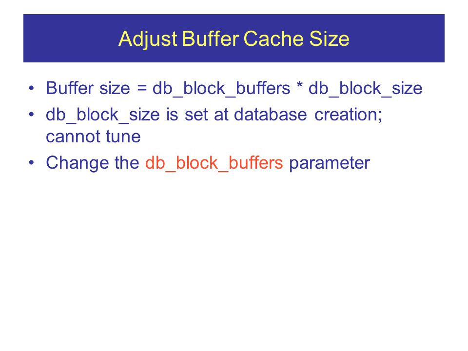Adjust Buffer Cache Size Buffer size = db_block_buffers * db_block_size db_block_size is set at database creation; cannot tune Change the db_block_buffers parameter