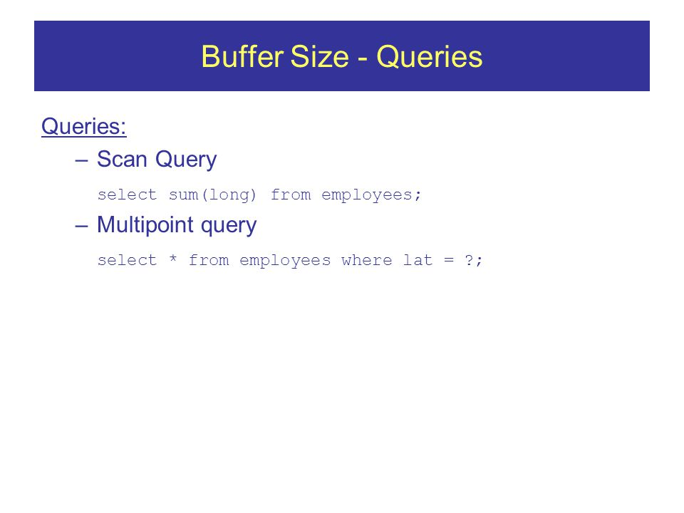 Buffer Size - Queries Queries: –Scan Query select sum(long) from employees; –Multipoint query select * from employees where lat = ;