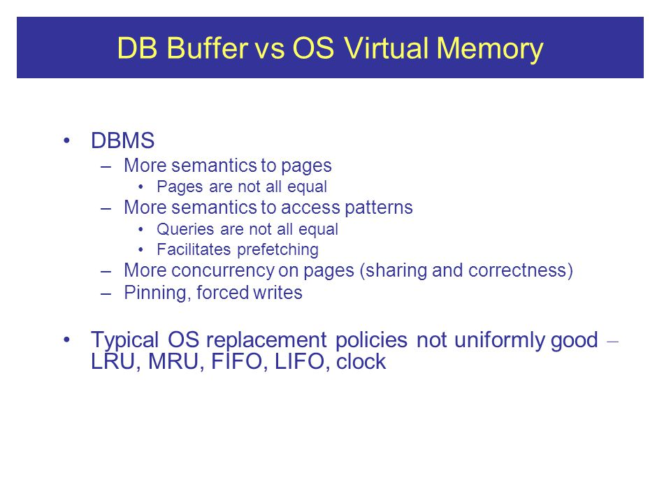 DB Buffer vs OS Virtual Memory DBMS –More semantics to pages Pages are not all equal –More semantics to access patterns Queries are not all equal Facilitates prefetching –More concurrency on pages (sharing and correctness) –Pinning, forced writes Typical OS replacement policies not uniformly good – LRU, MRU, FIFO, LIFO, clock