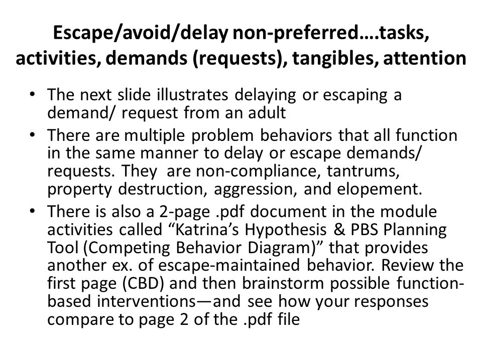 Escape/avoid/delay non-preferred….tasks, activities, demands (requests), tangibles, attention The next slide illustrates delaying or escaping a demand/ request from an adult There are multiple problem behaviors that all function in the same manner to delay or escape demands/ requests.